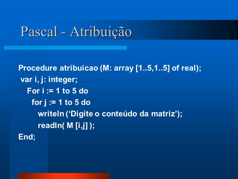 Pascal - Atribuição Procedure atribuicao (M: array [1..5,1..5] of real); var i, j: integer; For i := 1 to 5 do.